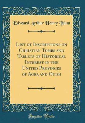 List of Inscriptions on Christian Tombs and Tablets of Historical Interest in the United Provinces of Agra and Oudh (Classic Reprint) by Edward Arthur Henry Blunt