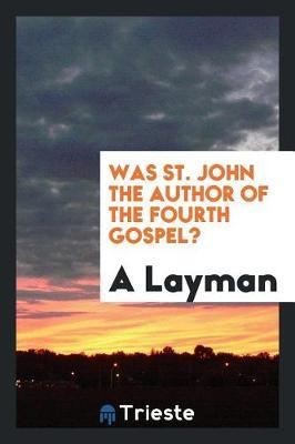 Was St. John the Author of the Fourth Gospel? by A Layman