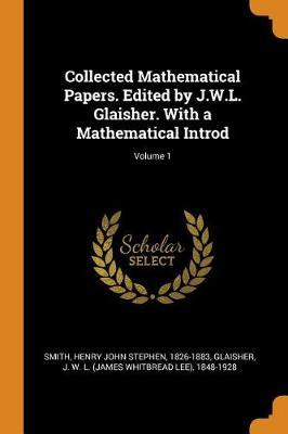 Collected Mathematical Papers. Edited by J.W.L. Glaisher. with a Mathematical Introd; Volume 1 by Henry John Stephen Smith