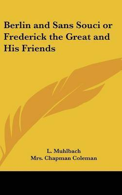 Berlin and Sans Souci or Frederick the Great and His Friends by Louise Muhlbach