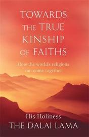 Towards The True Kinship Of Faiths by His Holiness Tenzin Gyatso The Dalai Lama