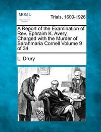 A Report of the Examination of REV. Ephraim K. Avery, Charged with the Murder of Sarahmaria Cornell Volume 9 of 34 by L Drury