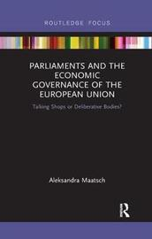 Parliaments and the Economic Governance of the European Union by Aleksandra Maatsch