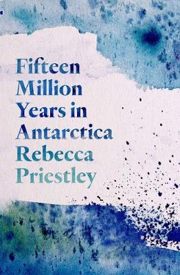 Fifteen Million Years in Antarctica by Rebecca Priestley