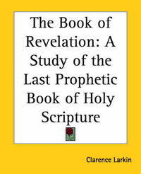 The Book of Revelation: A Study of the Last Prophetic Book of Holy Scripture by Clarence Larkin image