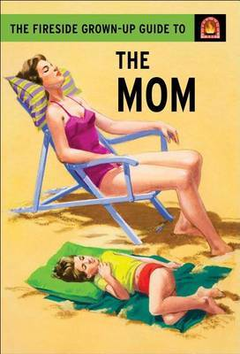The Fireside Grown-Up Guide to the Mom by Jason Hazeley