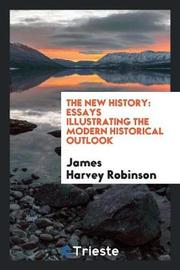 The New History; Essays Illustrating the Modern Historical Outlook by James Harvey Robinson