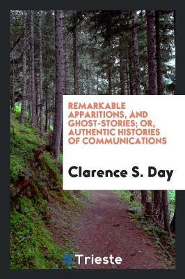 Remarkable Apparitions, and Ghost-Stories; Or, Authentic Histories of Communications by Clarence S Day