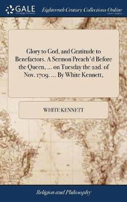Glory to God, and Gratitude to Benefactors. a Sermon Preach'd Before the Queen, ... on Tuesday the 22d. of Nov. 1709. ... by White Kennett, by White Kennett