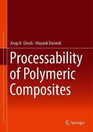 Processability of Polymeric Composites by Anup K. Ghosh
