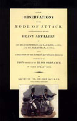 Few Observations on the Mode of Attack and Employment of the Heavy Artillery at Ciudad Rodrigo and Badajoz in 1812 and St. Sebastian in 1813 by John May image