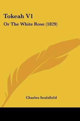 Tokeah V1: Or the White Rose (1829) by Charles Sealsfield