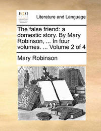 The False Friend: A Domestic Story. by Mary Robinson, ... in Four Volumes. ... Volume 2 of 4 by Mary Robinson