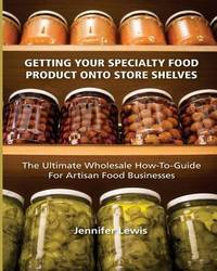 Getting Your Specialty Food Product Onto Store Shelves by Jennifer Lewis