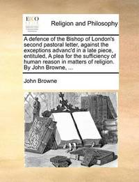 A Defence of the Bishop of London's Second Pastoral Letter, Against the Exceptions Advanc'd in a Late Piece, Entituled, a Plea for the Sufficiency of Human Reason in Matters of Religion. by John Browne, ... by John Browne