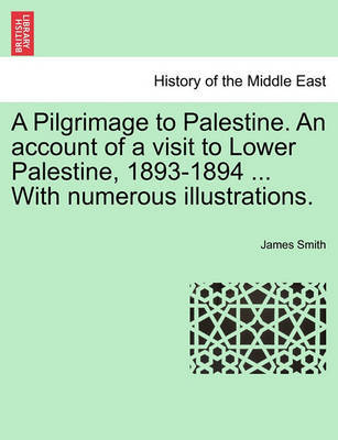 A Pilgrimage to Palestine. an Account of a Visit to Lower Palestine, 1893-1894 ... with Numerous Illustrations. by James Smith