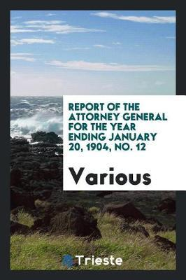 Report of the Attorney General for the Year Ending January 20, 1904, No. 12 by Various ~