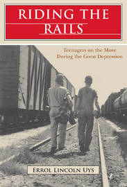 Riding the Rails: Teenagers on the Move During the Great Depression by Errol Lincoln Uys