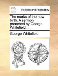 The Marks of the New Birth. a Sermon Preached by George Whitefield, by George Whitefield