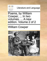 Poems, by William Cowper, ... in Two Volumes. ... a New Edition. Volume 2 of 2 by William Cowper