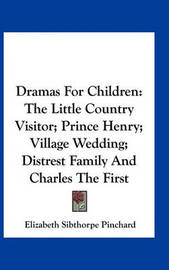 Dramas for Children: The Little Country Visitor; Prince Henry; Village Wedding; Distrest Family and Charles the First by Elizabeth Sibthorpe Pinchard