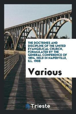 The Doctrines and Discipline of the United Evangelical Church, Formulated by the General Conference of 1894, Held in Naperville, Ill. 1908 by Various ~ image
