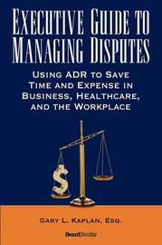 Executive Guide to Managing Disputes by Gary L. Kaplan
