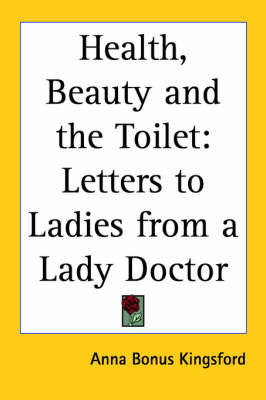 Health, Beauty and the Toilet: Letters to Ladies from a Lady Doctor by Anna (Bonus) Kingsford