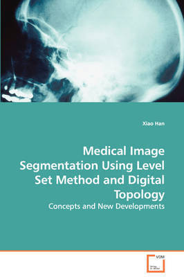 Medical Image Segmentation Using Level Set Method and Digital Topology - Concepts and New Developments by Xiao Han