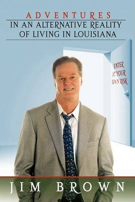 Adventures in an Alternative Reality of Living in Louisiana by Jim Brown