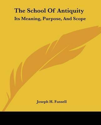 The School of Antiquity: Its Meaning, Purpose, and Scope by Joseph H. Fussell