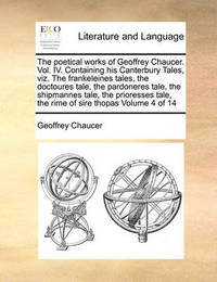 The Poetical Works of Geoffrey Chaucer. Vol. IV. Containing His Canterbury Tales, Viz. the Frankeleines Tales, the Doctoures Tale, the Pardoneres Tale, the Shipmannes Tale, the Prioresses Tale, the Rime of Sire Thopas Volume 4 of 14 by Geoffrey Chaucer