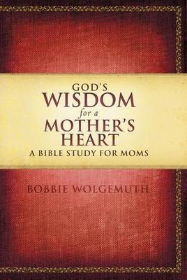 God's Wisdom for a Mother's Heart by Bobbie Wolgemuth