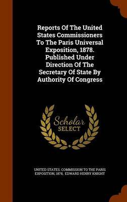 Reports of the United States Commissioners to the Paris Universal Exposition, 1878. Published Under Direction of the Secretary of State by Authority of Congress by 1878 image