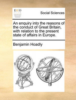 An Enquiry Into the Reasons of the Conduct of Great Britain, with Relation to the Present State of Affairs in Europe by Benjamin Hoadly image