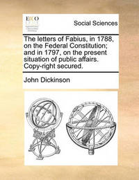 The Letters of Fabius, in 1788, on the Federal Constitution; And in 1797, on the Present Situation of Public Affairs. Copy-Right Secured by John Dickinson