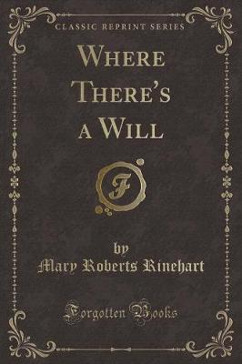 Where There's a Will (Classic Reprint) by Mary Roberts Rinehart