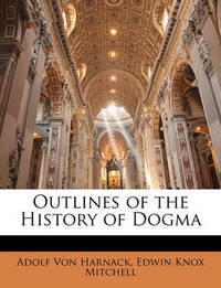 Outlines of the History of Dogma by Adolf Von Harnack