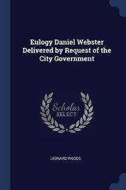 Eulogy Daniel Webster Delivered by Request of the City Government by Leonard Woods