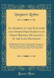 An Address to the Electors, and Other Free Subjects of Great Britain, Occasion'd by the Late Secession by Benjamin Robins image