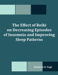 The Effect of Reiki on Decreasing Episodes of Insomnia and Improving Sleep Patterns by Kimberly R. Pugh