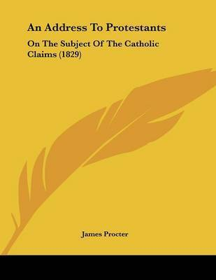 An Address to Protestants: On the Subject of the Catholic Claims (1829) by James Procter