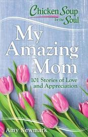 Chicken Soup for the Soul: My Amazing Mom by Amy Newmark