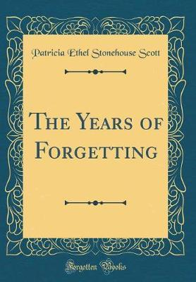 The Years of Forgetting (Classic Reprint) by Patricia Ethel Stonehouse Scott