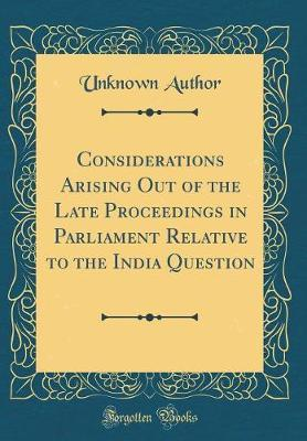 Considerations Arising Out of the Late Proceedings in Parliament Relative to the India Question (Classic Reprint) by Unknown Author
