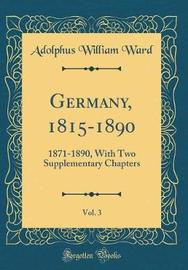Germany, 1815-1890, Vol. 3 by Adolphus William Ward