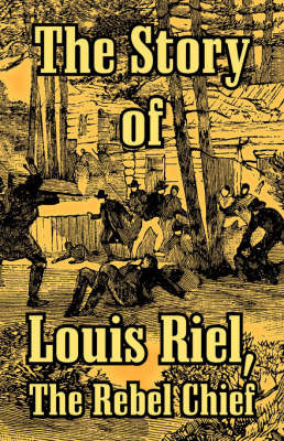 The Story of Louis Riel: The Rebel Chief by * Anonymous
