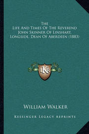The Life and Times of the Reverend John Skinner of Linshart, Longside, Dean of Aberdeen (1883) by William Walker