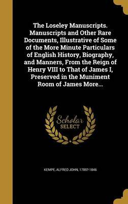 The Loseley Manuscripts. Manuscripts and Other Rare Documents, Illustrative of Some of the More Minute Particulars of English History, Biography, and Manners, from the Reign of Henry VIII to That of James I, Preserved in the Muniment Room of James More...