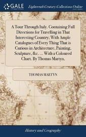 A Tour Through Italy. Containing Full Directions for Travelling in That Interesting Country; With Ample Catalogues of Every Thing That Is Curious in Architecture, Painting, Sculpture, &c. ... with a Coloured Chart. by Thomas Martyn, by Thomas Martyn image